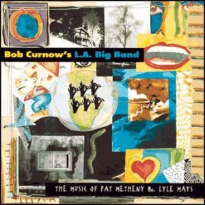 The Music of Pat Metheny & Lyle Mays – Bob Curnow's L.A. Big Band