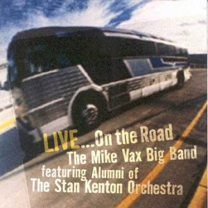 Live…On the Road – The Mike Vax Big Band: featuring Alumni of the Stan Kenton Orchestra