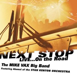 Next Stop…Live on the Road – The Mike Vax Big Band: featuring Alumni of the Stan Kenton Orchestra