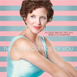 The Consequence of You – Dave Miller Trio w/Rebecca DuMaine