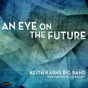 An Eye on the Future – Keith Karns Big Band featuring Rich Perry