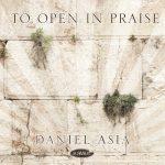 To Open in Praise - Daniel Asia