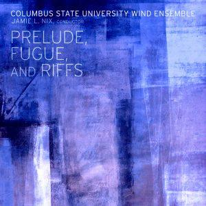 Prelude, Fugue, and Riffs: Music of Adams, Bach, Beaser, Bernstein, Grantham, Mackey, Zare – Columbus State University Wind Ensemble, Jamie Nix, Conductor