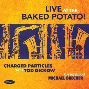 Live at the Baked Potato • The Music of Michael Brecker – Charged Particles with Tod Dickow